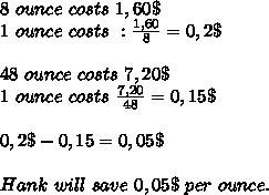 8\ ounce\ costs\ 1,60\$\\1\ ounce\ costs\ : \frac{1,60}{8}=0,2\$\\\\\48\ ounce\ costs\ 7,20\$\\1\ ounce\ costs\ \frac{7,20}{48}=0,15\$\\\\0,2\$-0,15=0,05\$\\\\Hank\ will \ save\ 0,05\$\ per\ ounce.