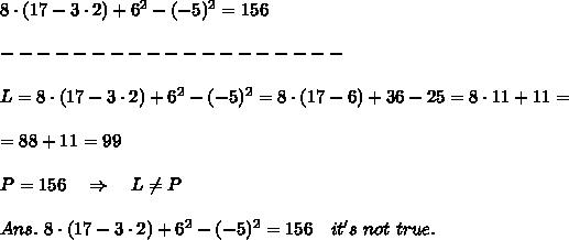 8\cdot(17-3\cdot2)+6^2-(-5)^2= 156\\\\-------------------\\\\L=8\cdot(17-3\cdot2)+6^2-(-5)^2=8\cdot(17-6)+36-25=8\cdot11+11=\\\\=88+11=99 \\\\P=156\ \ \ \Rightarrow\ \ \ L \neq P\\\\Ans.\ 8\cdot(17-3\cdot2)+6^2-(-5)^2= 156\ \ \ it's\ not\ true.