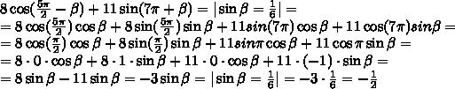 8\cos( \frac{5\pi}{2}-\beta)+11\sin(7\pi+\beta)=|\sin\beta= \frac{1}{6}|=\\  =8\cos( \frac{5\pi}{2})\cos\beta+8\sin( \frac{5\pi}{2})\sin\beta+11sin(7\pi)\cos\beta+11\cos(7\pi)sin\beta=\\=8\cos( \frac{\pi}{2})\cos\beta+8\sin( \frac{\pi}{2})\sin\beta+11sin\pi\cos\beta+11\cos\pi\sin\beta=\\=8\cdot0\cdot\cos\beta+8\cdot1\cdot\sin\beta+11\cdot0\cdot\cos\beta+11\cdot(-1)\cdot\sin\beta=\\=8\sin\beta-11\sin\beta=-3\sin\beta=|\sin\beta= \frac{1}{6}|=-3\cdot \frac{1}{6}=- \frac{1}{2}