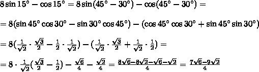 8\sin15а-\cos15а=8\sin(45а-30а)-\cos(45а-30а)=\\ \\ =8(\sin45а\cos30а-\sin30а\cos45а)-(\cos45а\cos30а+\sin45а\sin30а)\\ \\ =8( \frac{1}{ \sqrt{2} } \cdot \frac{\sqrt{3}}{2} - \frac{1}{2} \cdot \frac{1}{ \sqrt{2}}) -(\frac{1}{ \sqrt{2}}\cdot \frac{ \sqrt{3} }{2} +\frac{1}{ \sqrt{2}}\cdot \frac{1}{2} )=\\ \\ =8\cdot \frac{1}{ \sqrt{2}}( \frac{ \sqrt{3} }{2} - \frac{1}{2}) - \frac{ \sqrt{6} }{4} - \frac{ \sqrt{2} }{4} = \frac{8 \sqrt{6}-8 \sqrt{2}- \sqrt{6}- \sqrt{2}    }{4} = \frac{7 \sqrt{6}- 9\sqrt{2}  }{4}