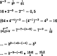 8^{-2}=\frac{1}{8^2}=\frac{1}{64} \\ \\ 16*2^{-5}=2^{-1}=0,5 \\ \\ (64*4^{-4})^{-2}=(4^{-1})^{-2}=4^2=16 \\ \\ \frac{7^{-7}}{7^4*7^{-9}}=7^{-7-(4-9)}=7^{-2}=\frac{1}{49} \\ \\ \\ ...=b^{3-1*5-(-4)}=b^2 \\ \\ ...=b^{-9-(-8)}*\frac{18*9}{4}=\frac{40,5}{b}