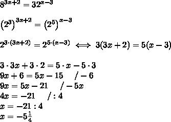 8^{3x+2}=32^{x-3}\\\\\left(2^3\right)^{3x+2}=\left(2^5\right)^{x-3}\\\\2^{3\cdot(3x+2)}=2^{5\cdot(x-3)}\iff3(3x+2)=5(x-3)\\\\3\cdot3x+3\cdot2=5\cdot x-5\cdot3\\9x+6=5x-15\ \ \ \ /-6\\9x=5x-21\ \ \ \ /-5x\\4x=-21\ \ \ \ /:4\\x=-21:4\\x=-5\frac{1}{4}