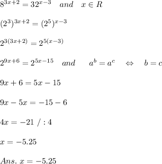 8^{3x+2}=32^{x-3}\ \ \ and\ \ \ x\in R\\\\(2^3)^{3x+2}=(2^5)^{x-3}\\\\2^{3(3x+2)}=2^{5(x-3)}\\\\2^{9x+6}=2^{5x-15}\ \ \ and\ \ \ \ \ a^b=a^c\ \ \ \Leftrightarrow\ \ \ b=c\\\\9x+6=5x-15\\\\9x-5x=-15-6\\\\4x=-21\ /:4\\\\x=-5.25\\\\Ans.\ x=-5.25