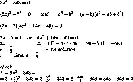 8 x^3-343=0\\\\(2x)^3-7^3=0\ \ \ \ \ \ and\ \ \ \ \ \ a^3-b^3=(a-b)(a^2+ab+b^2)\\\\(2x-7)(4x^2+14x+49)=0\\\\2x-7=0\ \ \ or\ \ \ 4x^2+14x+49=0\\2x=7\ \ \ \ \ \ \ \ \ \ \ \ \ \ \Delta=14^2-4\cdot4\cdot49=196-784=-588\\ x= \frac{7}{2} \ \ \ \ \ \ \ \ \ \ \ \ \ \ \ \ \ \ \Rightarrow\ no\ solution\\.\ \ \ \ \ \ \ \ Ans.\ x= \frac{7}{2} \\\\check:\\L=8x^3-343=\\=8\cdot( \frac{7}{2} )^3-343=8\cdot \frac{7^3}{2^3} -343=8\cdot \frac{343}{8} -343=343-343=0