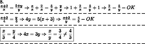 8.\\\frac{x+2}{x}=\frac{5+y}{y}\Rightarrow\frac{x}{x}+\frac{2}{x}=\frac{5}{y}+\frac{y}{y}\Rightarrow1+\frac{2}{x}=\frac{5}{y}+1\Rightarrow\frac{2}{x}=\frac{5}{y}-OK\\------------------------------\\\frac{x+3}{4}=\frac{y}{5}\Rightarrow4y=5(x+3)\Rightarrow\frac{x+3}{y}=\frac{4}{5}-OK\\------------------------------\\\boxed{\frac{x}{3}=\frac{y}{4}\Rightarrow4x=3y\Rightarrow\frac{x}{y}=\frac{3}{4}\neq\frac{4}{3}}\\------------------------------
