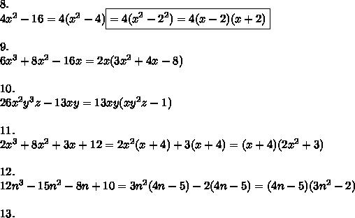8.\\4x^2-16=4(x^2-4)\boxed{=4(x^2-2^2)=4(x-2)(x+2)}\\\\9.\\6x^3+8x^2-16x=2x(3x^2+4x-8)\\\\10.\\26x^2y^3z-13xy=13xy(xy^2z-1)\\\\11.\\2x^3+8x^2+3x+12=2x^2(x+4)+3(x+4)=(x+4)(2x^2+3)\\\\12.\\12n^3-15n^2-8n+10=3n^2(4n-5)-2(4n-5)=(4n-5)(3n^2-2)\\\\13.\\