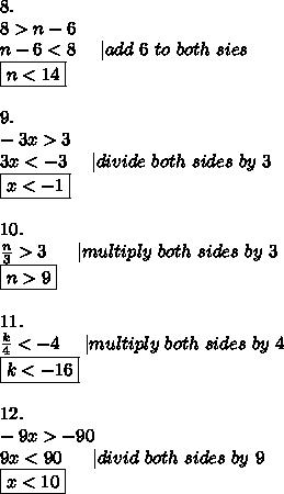 8.\\8 > n-6\\n-6 < 8\ \ \ \ |add\ 6\ to\ both\ sies\\\boxed{n < 14}\\\\9.\\-3x > 3\\3x < -3\ \ \ \ |divide\ both\ sides\ by\ 3\\\boxed{x < -1}\\\\10.\\\frac{n}{3} > 3\ \ \ \ \ |multiply\ both\ sides\ by\ 3\\\boxed{n > 9}\\\\11.\\\frac{k}{4} < -4\ \ \ \ |multiply\ both\ sides\ by\ 4\\\boxed{ k < -16}\\\\12.\\-9x > -90\\9x < 90\ \ \ \ \ |divid\ both\ sides\ by\ 9\\\boxed{x < 10}