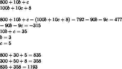800+10b+c\\100b+10c+8\\\\800+10b+c-(100b+10c+8) = 792-90b-9c=477\\-90b-9c=-315\\10b+c=35\\b=3\\c=5\\\\800+30+5=835\\300+50+8=358\\835+358=1193