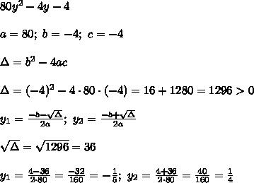 80y^2-4y-4\\\\a=80;\ b=-4;\ c=-4\\\\\Delta=b^2-4ac\\\\\Delta=(-4)^2-4\cdot80\cdot(-4)=16+1280=1296 > 0\\\\y_1=\frac{-b-\sqrt\Delta}{2a};\ y_2=\frac{-b+\sqrt\Delta}{2a}\\\\\sqrt\Delta=\sqrt{1296}=36\\\\y_1=\frac{4-36}{2\cdot80}=\frac{-32}{160}=-\frac{1}{5};\ y_2=\frac{4+36}{2\cdot80}=\frac{40}{160}=\frac{1}{4}