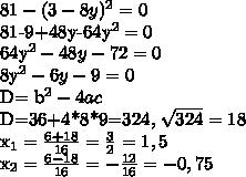81- (3-8y)^{2}=081-9+48y-64y^{2}=064y^{2}  -48y-72=0 8y^{2} -6y-9=0D= b^{2} -4acD=36+4*8*9=324,  \sqrt{324} = 18 x_{1}  = \frac{6+18}{16} = \frac{3}{2} =1,5 x_{2} =  \frac{6-18}{16} = - \frac{12}{16} =-0,75