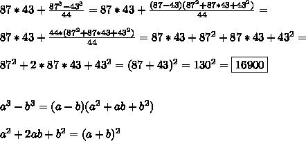87*43 + \frac{87^3 - 43^3}{44} = 87*43 + \frac{(87 - 43)(87^2 + 87*43 + 43^2)}{44} =\\\\\ 87*43 + \frac{44* (87^2 + 87*43 + 43^2)}{44} = 87*43 + 87^2 + 87*43 + 43^2 =\\\\ 87^2 + 2*87*43 + 43^2 = (87+43)^2 = 130^2 = \boxed{ 16900 } \\\\\\ a^3 - b^3 = (a - b)(a^2 + ab + b^2)\\\\ a^2 + 2ab + b^2 = (a + b)^2