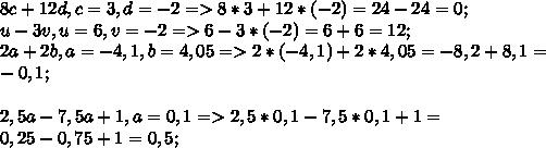 8c+12d, c=3, d=-2=>8*3+12*(-2)=24-24=0;\\u-3v,u=6,v=-2=>6-3*(-2)=6+6=12;\\2a+2b,a=-4,1,b=4,05=>2*(-4,1)+2*4,05=-8,2+8,1=\\-0,1;\\\\2,5a-7,5a+1,a=0,1=>2,5*0,1-7,5*0,1+1=\\0,25-0,75+1=0,5;