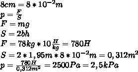 8cm=8*10^-^2m\\ p=\frac{F}{S}\\F=mg\\S=2bh\\F=78kg*10\frac{H}{kg}=780H\\S=2*1,95m*8*10^-^2m=0,312 m^2\\p=\frac{780H}{0,312m^2}=2500Pa=2,5kPa