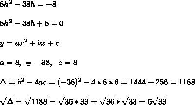 8h^2-38h=-8\\ \\8h^2-38h+8=0\\ \\y=ax^2+bx+c\\ \\a=8, \ \b=-38, \ \ c=8\\ \\\Delta = b^{2}-4ac = (-38)^{2}-4*8*8=1444-256=1188 \\ \\\sqrt{\Delta }=\sqrt{1188}= \sqrt{36*33}=\sqrt{36}*\sqrt{33}=6\sqrt{33}