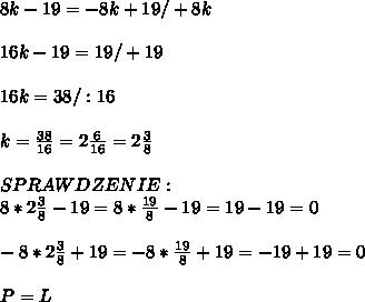 8k-19=-8k+19/+8k\\\ \\\ 16k-19=19/+19\\\ \\\ 16k=38/:16\\\ \\\ k=\frac{38}{16}=2\frac{6}{16}=2\frac{3}{8}\\\ \\\ SPRAWDZENIE:\\\ 8*2\frac{3}{8}-19=8*\frac{19}{8}-19=19-19=0\\\ \\\ -8*2\frac{3}{8}+19=-8*\frac{19}{8}+19=-19+19=0\\\ \\\ P=L