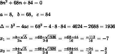8n^2 + 68n + 84=0 \\ \\ a=8, \ \ b=68, \ \ c= 84 \\\\\Delta =b^2-4ac = 68^2 -4\cdot8\cdot 84 = 4624-2688= 1936 \\ \\x_{1}=\frac{-b-\sqrt{\Delta} }{2a}=\frac{-68-\sqrt{1936}}{2\cdot 8 }=\frac{ -68-44}{16}=\frac{-112}{16}=-7 \\ \\x_{2}=\frac{-b+\sqrt{\Delta} }{2a}=\frac{-68+\sqrt{1936}}{2\cdot 8 }=\frac{ -68+44}{16}=\frac{-24}{16}=- \frac{3}{2}
