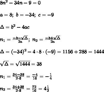 8n^2-34n-9=0\\\\a=8;\ b=-34;\ c=-9\\\\\Delta=b^2-4ac\\\\n_1=\frac{-b-\sqrt\Delta}{2a};\ n_2=\frac{-b+\sqrt\Delta}{2a}\\\\\Delta=(-34)^2-4\cdot8\cdot(-9)=1156+288=1444\\\\\sqrt\Delta=\sqrt{1444}=38\\\\n_1=\frac{34-38}{2\cdot8}=\frac{-4}{16}=-\frac{1}{4}\\\\n_2=\frac{34+38}{2\cdot8}=\frac{72}{16}=4\frac{1}{2}