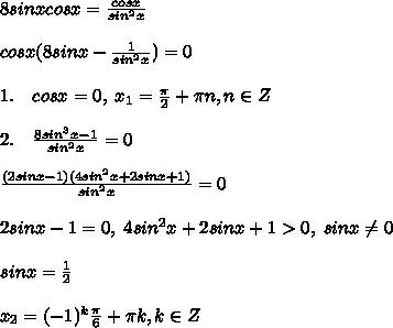 8sinxcosx=\frac{cosx}{sin^2x}\\\\cosx(8sinx-\frac{1}{sin^2x})=0\\\\1.\quad cosx=0,\; x_1=\frac{\pi}{2}+\pi n,n\in Z\\\\2.\quad \frac{8sin^3x-1}{sin^2x}=0\\\\\frac{(2sinx-1)(4sin^2x+2sinx+1)}{sin^2x}=0\\\\2sinx-1=0,\; 4sin^2x+2sinx+1>0,\; sinx\ne 0\\\\sinx=\frac{1}{2}\\\\x_2=(-1)^{k}\frac{\pi}{6}+\pi k,k\in Z