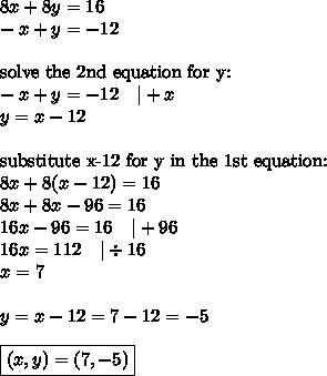 8x+8y=16 \\-x+y=-12 \\ \\\hbox{solve the 2nd equation for y:} \\-x+y=-12 \ \ \ |+x \\y=x-12 \\ \\\hbox{substitute x-12 for y in the 1st equation:} \\8x+8(x-12)=16 \\8x+8x-96=16 \\16x-96=16 \ \ \ |+96 \\16x=112 \ \ \ |\div 16 \\x=7 \\ \\y=x-12=7-12=-5 \\ \\\boxed{(x,y)=(7,-5)}