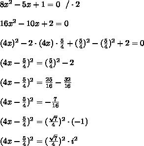8x^{2}-5x+1=0\ \ /\cdot2\\\\16x^{2}-10x+2=0\\\\(4x)^2-2\cdot(4x)\cdot \frac{5}{4} + ( \frac{5}{4} )^2- ( \frac{5}{4} )^2+2=0\\\\(4x- \frac{5}{4})^2=( \frac{5}{4} )^2-2\\\\(4x- \frac{5}{4})^2= \frac{25}{16} - \frac{32}{16} \\\\(4x- \frac{5}{4})^2= - \frac{7}{16} \\\\(4x- \frac{5}{4})^2= ( \frac{ \sqrt{7} }{4})^2\cdot(-1) \\\\(4x- \frac{5}{4})^2= ( \frac{ \sqrt{7} }{4})^2\cdot i^2\\\\