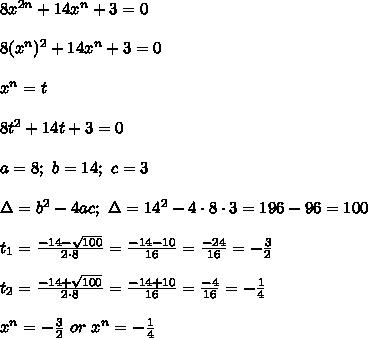 8x^{2n}+14x^n+3=0\\\\8(x^n)^2+14x^n+3=0\\\\x^n=t\\\\8t^2+14t+3=0\\\\a=8;\ b=14;\ c=3\\\\\Delta=b^2-4ac;\ \Delta=14^2-4\cdot8\cdot3=196-96=100\\\\t_1=\frac{-14-\sqrt{100}}{2\cdot8}=\frac{-14-10}{16}=\frac{-24}{16}=-\frac{3}{2}\\\\t_2=\frac{-14+\sqrt{100}}{2\cdot8}=\frac{-14+10}{16}=\frac{-4}{16}=-\frac{1}{4}\\\\x^n=-\frac{3}{2}\ or\ x^n=-\frac{1}{4}