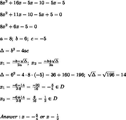 8x^2+16x-5x-10=5x-5\\\\8x^2+11x-10-5x+5=0\\\\8x^2+6x-5=0\\\\a=8;\ b=6;\ c=-5\\\\\Delta=b^2-4ac\\\\x_1=\frac{-b-\sqrt\Delta}{2a};\ x_2=\frac{-b+\sqrt\Delta}{2a}\\\\\Delta=6^2-4\cdot8\cdot(-5)=36+160=196;\ \sqrt\Delta=\sqrt{196}=14\\\\x_1=\frac{-6-14}{2\cdot8}=\frac{-20}{16}=-\frac{5}{4}\in D\\\\x_2=\frac{-6+14}{2\cdot8}=\frac{8}{16}=\frac{1}{2}\in D\\\\\\Answer:x=-\frac{5}{4}\ or\ x=\frac{1}{2}