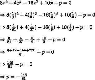 8x^4 + 4x^3 - 16x^2 + 10x + p=0\\ \\ \Rightarrow 8( \frac{1}{3} )^4 + 4( \frac{1}{3} )^3 - 16( \frac{1}{3} )^2 + 10( \frac{1}{3} ) + p = 0\\ \\ \Rightarrow 8( \frac{1}{81} ) + 4( \frac{1}{27} ) - 16( \frac{1}{9} ) + 10( \frac{1}{3} ) + p = 0\\ \\ \Rightarrow \frac{8}{81}+ \frac{4}{27}-\frac{16}{9} +\frac{10}{3}+ p = 0\\ \\ \Rightarrow \frac{8+12-144+270}{81}+p=0 \\ \\ \Rightarrow \frac{146}{81}+p=0 \\ \\ \Rightarrow p=-\frac{146}{81}
