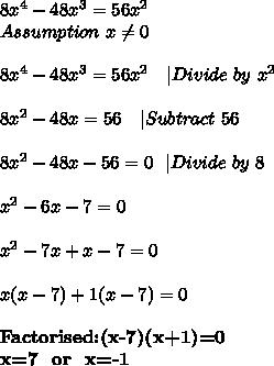 8x^4-48x^3=56x^2\Assumption\ x \neq 0\\8x^4-48x^3=56x^2\ \ \ |Divide\ by\ x^2\\8x^2-48x=56\ \ \ |Subtract\ 56\\8x^2-48x-56=0\ \ |Divide\ by\ 8\\x^2-6x-7=0\\x^2-7x+x-7=0\\x(x-7)+1(x-7)=0\\ \textbf{Factorised:(x-7)(x+1)=0}\\textbf{x=7\ \ or\ \ x=-1}