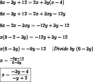 8x-3y+12=2x+3y(x-4)\\8x-3y+12=2x+3xy-12y\\8x-2x-3xy=-12y+3y-12\\x(8-2-3y)=-12y+3y-12\\x(6-3y)=-9y-12\ \ \ \ |Divide\ by\ (6-3y)\\x=\frac{-9y-12}{6-3y}\\\boxed{x=\frac{-3y-4}{-y+2}}