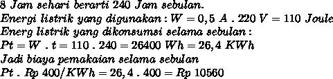 8~Jam~sehari~berarti~240~Jam~sebulan. \\ Energi~listrik~yang~digunakan : W = 0,5~A~.~220~V = 110~Joule  \\ Energ~listrik~yang~dikonsumsi~selama~sebulan :  \\ Pt = W~.~t = 110~.~240 = 26400~Wh = 26,4~KWh \\ Jadi~biaya~pemakaian~selama~sebulan \\ Pt~.~Rp~400/ KWh = 26,4 ~.~400 = Rp~10560