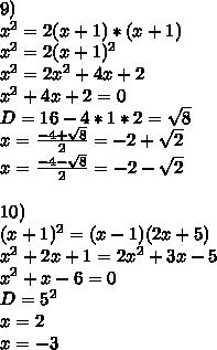 9)\\x^2=2(x+1)*(x+1)\\x^2=2(x+1)^2\\x^2=2x^2+4x+2\\x^2+4x+2=0\\D=16-4*1*2=\sqrt{8}\\x=\frac{-4+\sqrt{8}}{2}=-2+\sqrt{2}\\x=\frac{-4-\sqrt{8}}{2}=-2-\sqrt{2}\\\\10)\\(x+1)^2=(x-1)(2x+5)\\x^2+2x+1=2x^2+3x-5\\x^2+x-6=0\\D=5^2\\x=2\\x=-3\\