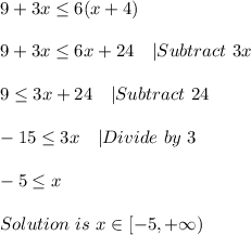 9+3x \leq 6(x+4)\\\\9+3x \leq 6x+24\ \ \  Subtract\ 3x\\\\9 \leq 3x+24\ \ \  Subtract\ 24\\\\-15 \leq 3x\ \ \  Divide\ by\ 3\\\\-5 \leq x\\\\Solution \ is\ x\in[-5,+\infty)