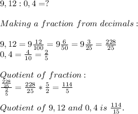 9,12:0,4=?\\\\Making\ a\ fraction\ from\ decimals:\\\\9,12=9\frac{12}{100}=9\frac{6}{50}=9\frac{3}{25}=\frac{228}{25}\\0,4=\frac{4}{10}=\frac{2}{5}\\\\Quotient\ of\ fraction:\\\frac{\frac{228}{25}}{\frac{2}{5}}=\frac{228}{25}*\frac{5}{2}=\frac{114}{5}\\\\Quotient\ of\ 9,12\ and\ 0,4\ is\ \frac{114}{15}.