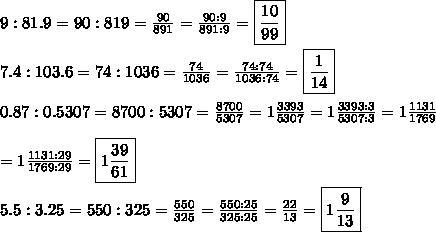 9:81.9=90:819=\frac{90}{891}=\frac{90:9}{891:9}=\boxed{\frac{10}{99}}\\\\7.4:103.6=74:1036=\frac{74}{1036}=\frac{74:74}{1036:74}=\boxed{\frac{1}{14}}\\\\0.87:0.5307=8700:5307=\frac{8700}{5307}=1\frac{3393}{5307}=1\frac{3393:3}{5307:3}=1\frac{1131}{1769}\\\\=1\frac{1131:29}{1769:29}=\boxed{1\frac{39}{61}}\\\\5.5:3.25=550:325=\frac{550}{325}=\frac{550:25}{325:25}=\frac{22}{13}=\boxed{1\frac{9}{13}}