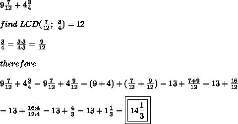 9\frac{7}{12}+4\frac{3}{4}\\\\find\ LCD(\frac{7}{12};\ \frac{3}{4})=12\\\\\frac{3}{4}=\frac{3\cdot3}{4\cdot3}=\frac{9}{12}\\\\therefore\\\\9\frac{7}{12}+4\frac{3}{4}=9\frac{7}{12}+4\frac{9}{12}=(9+4)+(\frac{7}{12}+\frac{9}{12})=13+\frac{7+9}{12}=13+\frac{16}{12}\\\\=13+\frac{16:4}{12:4}=13+\frac{4}{3}=13+1\frac{1}{3}=\boxed{\boxed{14\frac{1}{3}}}