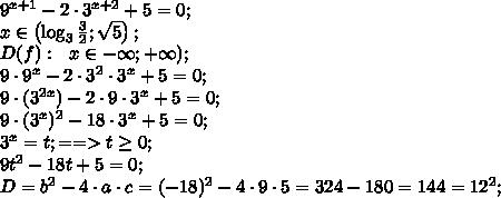 9^{x+1}-2\cdot3^{x+2}+5=0;\\x\in\left(\log_3\frac{3}{2};\sqrt5\right);\\D(f):\ \ x\in-\infty;+\infty);\\9\cdot9^x-2\cdot3^2\cdot3^x+5=0;\\9\cdot(3^{2x})-2\cdot9\cdot3^x+5=0;\\9\cdot(3^x)^2-18\cdot3^x+5=0;\\3^x=t;==> t\geq0;\\9t^2-18t+5=0;\\D=b^2-4\cdot a\cdot c=(-18)^2-4\cdot9\cdot5=324-180=144=12^2;\\