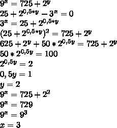 9^x=725+2^y \\ 25+2^{0,5*y}-3^x=0 \\ 3^x=25+2^{0,5*y} \\ (25+2^{0,5*y})^2=725+2^y \\ 625+2^y+50*2^{0,5y}=725+2^y \\ 50*2^{0,5y}=100 \\ 2^{0,5y}=2 \\ 0,5y=1 \\ y=2 \\ 9^x=725+2^2 \\ 9^x=729 \\ 9^x=9^3 \\ x=3
