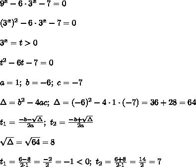 9^x-6\cdot3^x-7=0\\\\(3^x)^2-6\cdot3^x-7=0\\\\3^x=t > 0\\\\t^2-6t-7=0\\\\a=1;\ b=-6;\ c=-7\\\\\Delta=b^2-4ac;\ \Delta=(-6)^2-4\cdot1\cdot(-7)=36+28=64\\\\t_1=\frac{-b-\sqrt\Delta}{2a};\ t_2=\frac{-b+\sqrt\Delta}{2a}\\\\\sqrt\Delta=\sqrt{64}=8\\\\t_1=\frac{6-8}{2\cdot1}=\frac{-2}{2}=-1 < 0;\ t_2=\frac{6+8}{2\cdot1}=\frac{14}{2}=7