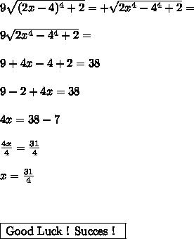 9 \sqrt{(2x-4)^4+2}=+ \sqrt{2x^4-4^4+2}  = \\  \\ 9\sqrt{2x^4-4^4+2}= \\  \\ 9+4x-4+2=38 \\ \\  9-2+4x=38 \\  \\ 4x=38-7 \\  \\  \frac{4x}{4} = \frac{31}{4}  \\  \\x= \frac{31}{4} \\  \\  \\  \\ \framebox[1.1\width]{Good Luck ! Succes ! } \par