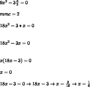 9 x^{2} -3 \frac{x}{2} =0 \\ \\ mmc=2 \\ \\ 18 x^{2} -3*x=0 \\ \\\\ 18 x^{2} -3x=0 \\\\ \\ x(18x-3)=0\\\\ x=0\\\\ 18x-3=0\to  18x=3\to  x= \frac{3}{18} \to x= \frac{1}{6}