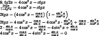 9.\;tg2x=4\cos^2x-ctgx\\ \frac{2tgx}{1-tg^2x}=4\cos^2x-ctgx\\ 2tgx=\left(4\cos^2x-\frac{\cos x}{\sin x}\right)\left(1-\frac{\sin^2x}{\cos^2x}\right)\\ 2tgx=4\cos^2x-\frac{\cos x}{\sin x}-4\cos^2x\cdot\frac{\sin^2x}{\cos^2x}+\frac{\cos x}{\sin x}\cdot\frac{\sin^2x}{\cos^2x}\\ 2\cdot\frac{\sin x}{\cos x}=4\cos^2x-\frac{\cos x}{\sin x}-4\sin^2x+\frac{\sin x}{\cos x}\\ 4\cos^2x-\frac{\cos x}{\sin x}-4\sin^2x-\frac{\sin x}{\cos x}=0