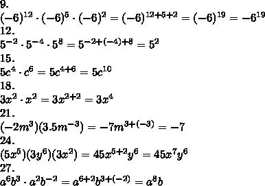 9.\\(-6)^{12}\cdot(-6)^5\cdot(-6)^2=(-6)^{12+5+2}=(-6)^{19}=-6^{19}\\12.\\5^{-2}\cdot5^{-4}\cdot5^8=5^{-2+(-4)+8}=5^2\\15.\\5c^4\cdot c^6=5c^{4+6}=5c^{10}\\18.\\3x^2\cdot x^2=3x^{2+2}=3x^4\\21.\\(-2m^3)(3.5m^{-3})=-7m^{3+(-3)}=-7\\24.\\(5x^5)(3y^6)(3x^2)=45x^{5+2}y^6=45x^7y^6\\27.\\a^6b^3\cdot a^2b^{-2}=a^{6+2}b^{3+(-2)}=a^8b