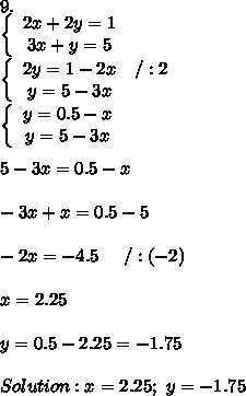 9.\\\left\{\begin{array}{ccc}2x+2y=1\\3x+y=5\end{array}\right\\\left\{\begin{array}{ccc}2y=1-2x&/:2\\y=5-3x\end{array}\right\\\left\{\begin{array}{ccc}y=0.5-x\\y=5-3x\end{array}\right\\\\5-3x=0.5-x\\\\-3x+x=0.5-5\\\\-2x=-4.5\ \ \ \ /:(-2)\\\\x=2.25\\\\y=0.5-2.25=-1.75\\\\Solution:x=2.25;\ y=-1.75