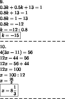 9.\\0.3k+0.5k+13=1\\0.8k+13=1\\0.8k=1-13\\0.8k=-12\\k=-12:0.8\\\boxed{k=-15}\\--------------\\10.\\4(3x-11)=56\\12x-44=56\\12x=56+44\\12x=100\\x=100:12\\x=\frac{25}{3}\\\boxed{x=8\frac{1}{3}}\\--------------