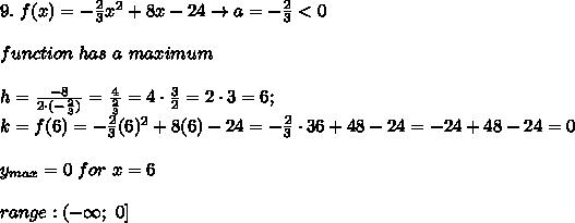9.\ f(x)=-\frac{2}{3}x^2+8x-24\to a=-\frac{2}{3} < 0\\\\function\ has\ a\ maximum\\\\h=\frac{-8}{2\cdot(-\frac{2}{3})}=\frac{4}{\frac{2}{3}}=4\cdot\frac{3}{2}=2\cdot3=6;\\k=f(6)=-\frac{2}{3}(6)^2+8(6)-24=-\frac{2}{3}\cdot36+48-24=-24+48-24=0\\\\y_{max}=0\ for\ x=6\\\\range:(-\infty;\ 0]