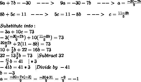 9a+7b=-30\ \ \ --->\ \ \ 9a=-30-7b\ \ \ --->\ a=\frac{-30-7b}{9}\\\\8b+5c=11\ \ --->\ \ \ 5c=11-8b\ \ \ --->\ \ c=\frac{11-8b}{5}\\\\Substitute\ into:\\-3a+10c=73\\-3(\frac{-30-7b}{9})+10(\frac{11-8b}{5})=73\\\frac{30+7b}{3}+2(11-8b)=73\\10+\frac{7}{3}b+22-16b=73\\32-13\frac{2}{3}b=73\ \ \ |Subtract\ 32\\-\frac{41}{3}b=41\ \ \ |*3\\-41b=41*3\ \ \ |Divide\ by\ -41\\b=-3\\a=\frac{-30-7*(-3)}{9}=\frac{-30+21}{9}=\frac{-9}{9}=-1