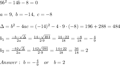 9b^2-14b-8=0 \\ \\a=9, \ b=-14, \ c=-8\\ \\\Delta =b^2-4ac = (-14)^2 -4\cdot9\cdot (-8) = 196 + 288= 484\\ \\b_{1}=\frac{-b-\sqrt{\Delta} }{2a}=\frac{14-\sqrt{484}}{2\cdot 9 }=\frac{ 14-22}{18}=\frac{-8}{18}=- \frac{4}{9}\\ \\b_{2}=\frac{-b2\sqrt{\Delta} }{2a}=\frac{142\sqrt{484}}{2\cdot 9 }=\frac{ 14+22}{18}=\frac{36}{18}= 2 \\ \\ Answer : \ b= -\frac{4}{9} \ \ \ or \ \ \ b= 2