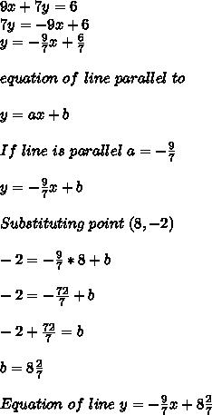 9x+7y=6\\ 7y=-9x+6\\ y=-\frac{9}{7}x+\frac{6}{7}\\\\equation\ of\ line\ parallel\ to \given \one\\\\y=ax+b\\\\If\ line\ is\ parallel\ a=-\frac{9}{7}\\\\y=-\frac{9}{7}x+b\\\\Substituting\ point\ (8,-2)\\\\-2=-\frac{9}{7}*8+b\\\\-2=-\frac{72}{7}+b\\\\-2+\frac{72}{7}=b\\\\b=8\frac{2}{7}\\\\Equation\ of\ line\ y=-\frac{9}{7}x+8\frac{2}{7}