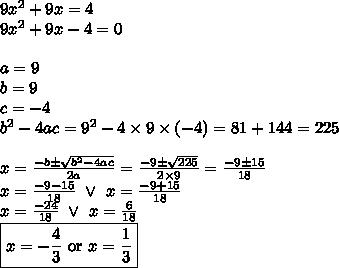 9x^2+9x=4 \\9x^2+9x-4=0 \\ \\a=9 \\ b=9 \\ c=-4 \\ b^2-4ac=9^2-4 \times 9 \times (-4)=81+144=225 \\ \\x=\frac{-b \pm \sqrt{b^2-4ac}}{2a}=\frac{-9 \pm\sqrt{225}}{2 \times 9}=\frac{-9 \pm 15}{18} \\x=\frac{-9-15}{18} \ \lor \ x=\frac{-9+15}{18} \\x=\frac{-24}{18} \ \lor \ x=\frac{6}{18} \\\boxed{x=-\frac{4}{3} \hbox{ or } x=\frac{1}{3}}