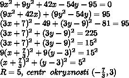 9x^2+9y^2+42x-54y-95=0\\(9x^2+42x)+(9y^2-54y)=95\\(3x+7)^2-49+(3y-9)^2-81=95\\(3x+7)^2+(3y-9)^2=225\\(3x+7)^2+(3y-9)^2=15^2\\9(x+\frac{7}{3})^2+9(y-3)^2=15^2\\(x+\frac{7}{3})^2+(y-3)^2=5^2\\R=5,\; centr \; \; okryznosti\; (-\frac{7}{3},3)